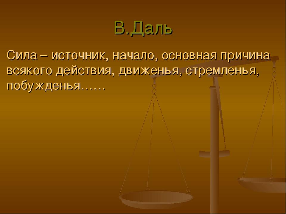 В.Даль Сила – источник, начало, основная причина всякого действия, движенья,...