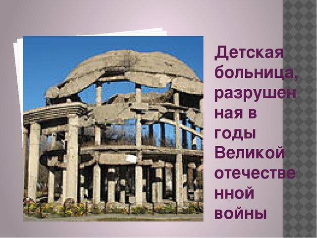 Детская больница, разрушенная в годы Великой отечественной войны