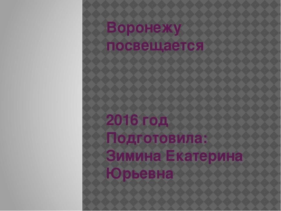 Воронежу посвещается 2016 год Подготовила: Зимина Екатерина Юрьевна
