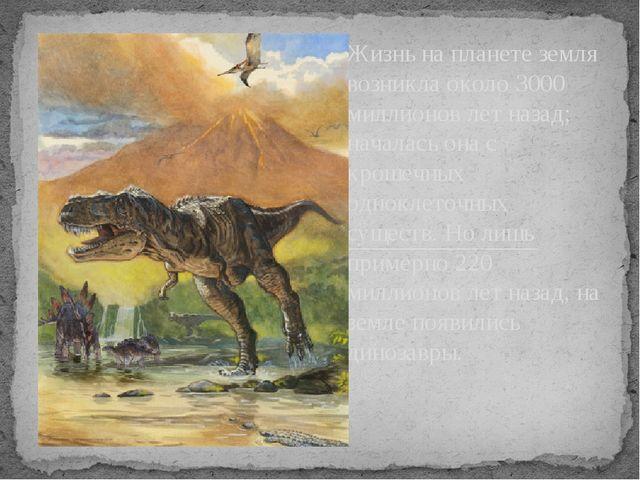 Жизнь на планете земля возникла около 3000 миллионов лет назад; началась она...