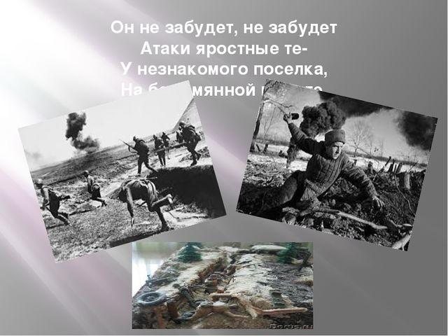 Он не забудет, не забудет Атаки яростные те- У незнакомого поселка, На безымя...