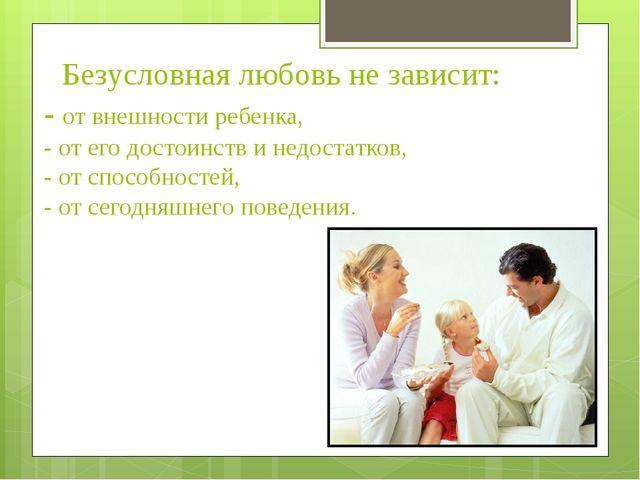 Безусловная любовь не зависит: - от внешности ребенка, - от его достоинств и...