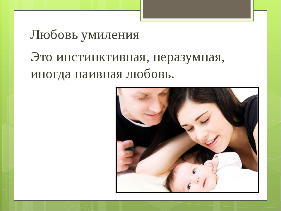 Любовь умиления Это инстинктивная, неразумная, иногда наивная любовь.