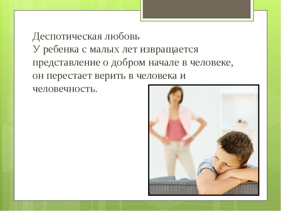 Деспотическая любовь У ребенка с малых лет извращается представление о добром...