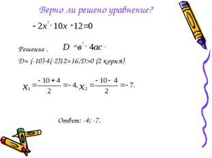 Верно ли решено уравнение? Решение . D= (-10)-4(-2)12=16,D>0 (2 корня) Ответ: