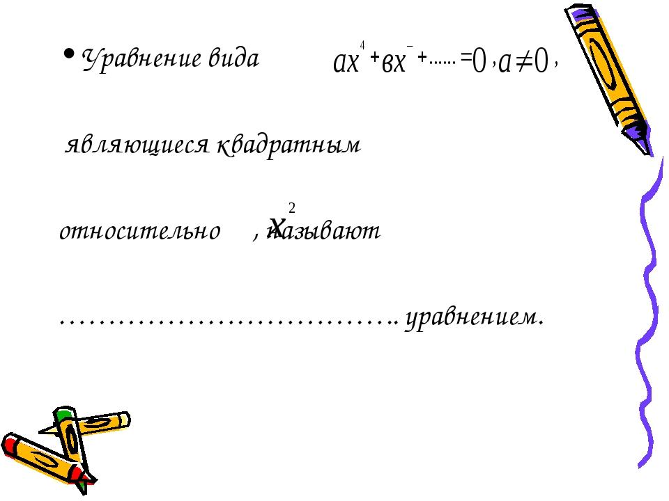 Уравнение вида являющиеся квадратным относительно , называют …………………………….. ур...