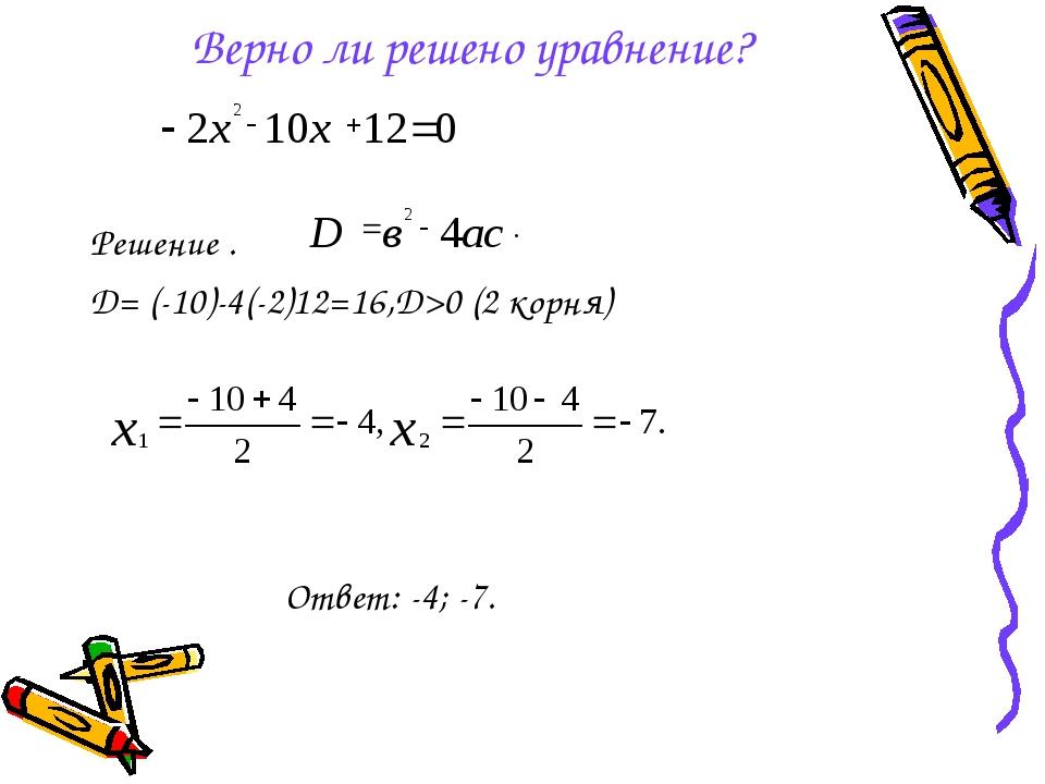 Верно ли решено уравнение? Решение . D= (-10)-4(-2)12=16,D>0 (2 корня) Ответ:...