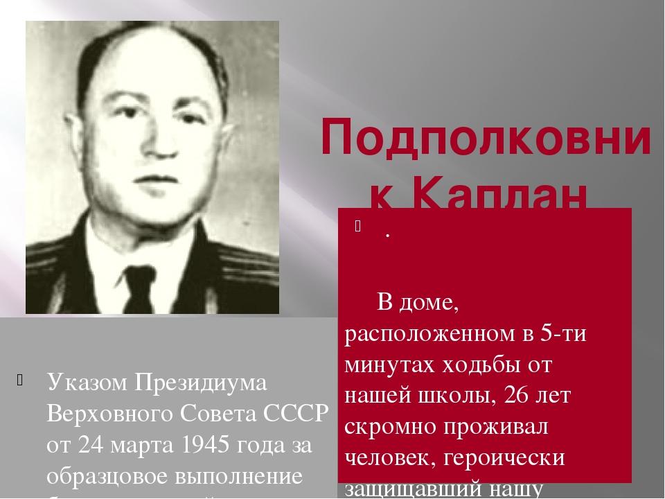 . Подполковник Каплан Лазарь Моисеевич Указом Президиума Верховного Совета СС...
