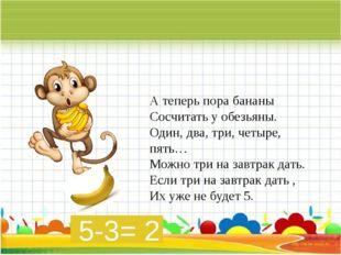 А теперь пора бананы Сосчитать у обезьяны. Один, два, три, четыре, пять… Мож