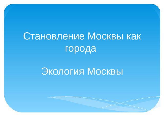 Становление Москвы как города Экология Москвы
