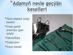 Gant diabeti (süýji keseli) Orak şekilli anemiýa (gan azlyk) Gemofiliýa Dalto