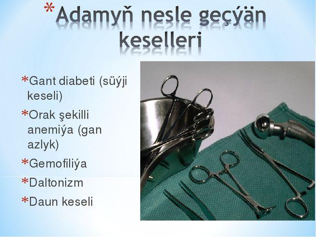 Gant diabeti (süýji keseli) Orak şekilli anemiýa (gan azlyk) Gemofiliýa Dalto...