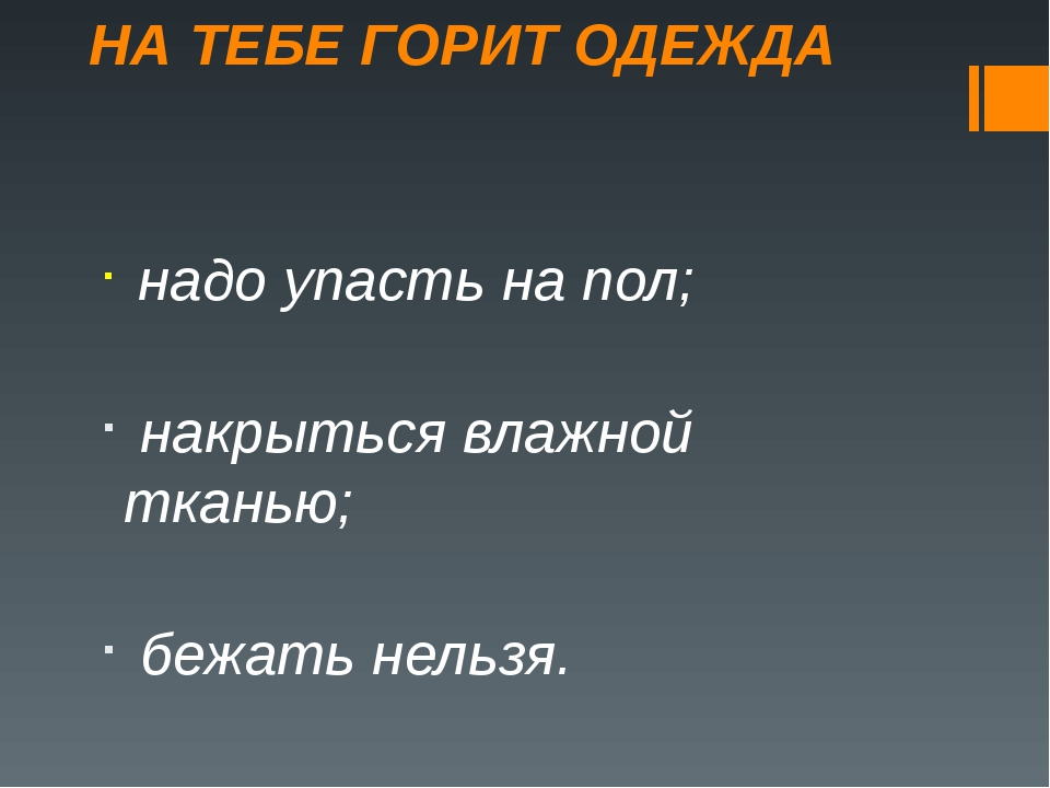 НА ТЕБЕ ГОРИТ ОДЕЖДА надо упасть на пол; накрыться влажной тканью; бежать нел...