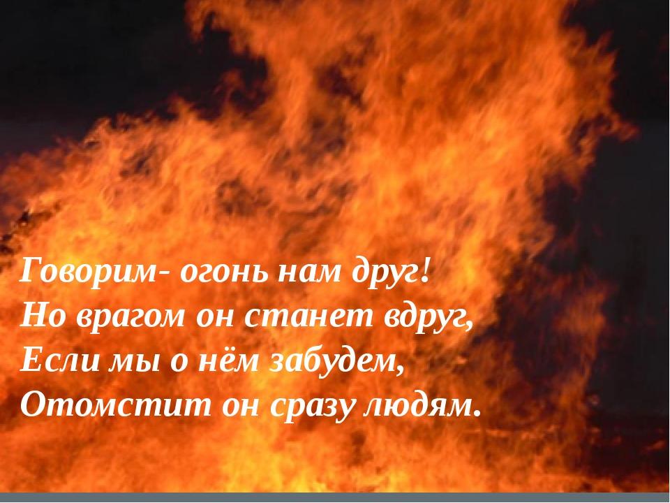 Говорим- огонь нам друг! Но врагом он станет вдруг, Если мы о нём забудем, От...