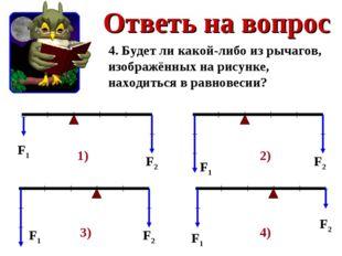 Ответь на вопрос 4. Будет ли какой-либо из рычагов, изображённых на рисунке,