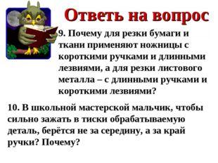 Ответь на вопрос 9. Почему для резки бумаги и ткани применяют ножницы с корот