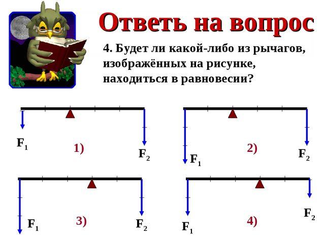 Ответь на вопрос 4. Будет ли какой-либо из рычагов, изображённых на рисунке,...