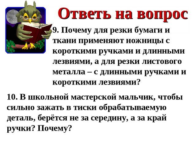 Ответь на вопрос 9. Почему для резки бумаги и ткани применяют ножницы с корот...