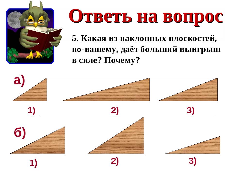 Ответь на вопрос 5. Какая из наклонных плоскостей, по-вашему, даёт больший вы...