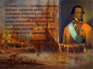 24 июля 1770 г. Произошло купное морское сражение между турецким флотом и ру