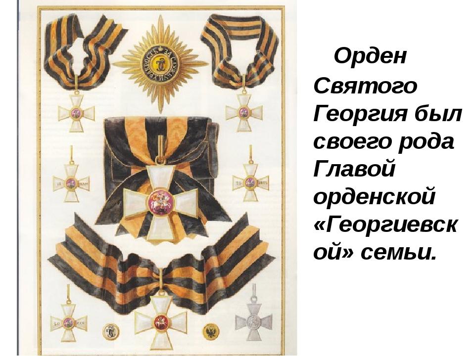 Орден Святого Георгия был своего рода Главой орденской «Георгиевской» семьи.