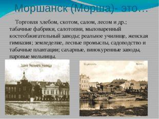 Моршанск (Морша)- это… Торговля хлебом, скотом, салом, лесом и др.; табачные