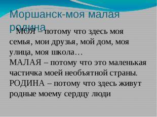 Моршанск-моя малая родина МОЯ – потому что здесь моя семья, мои друзья, мой д