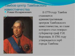 Тамбов-центр Тамбовского наместничества Роман Илларионович Воронцов В 1779 го