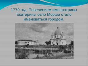 1779 год. Повелением императрицы Екатерины село Морша стало именоваться город
