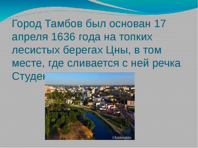 Город Тамбов был основан 17 апреля 1636 года на топких лесистых берегах Цны,...