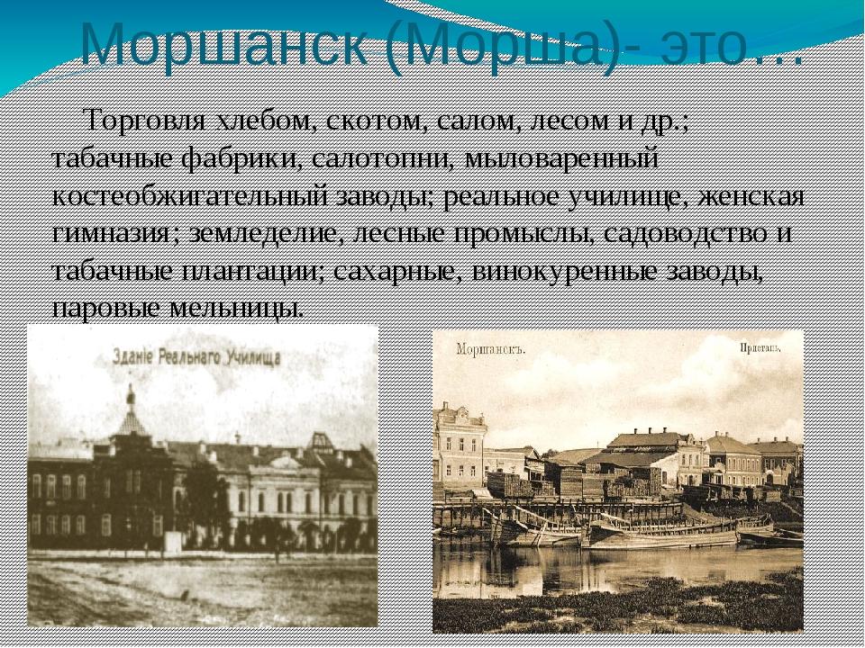 Моршанск (Морша)- это… Торговля хлебом, скотом, салом, лесом и др.; табачные...