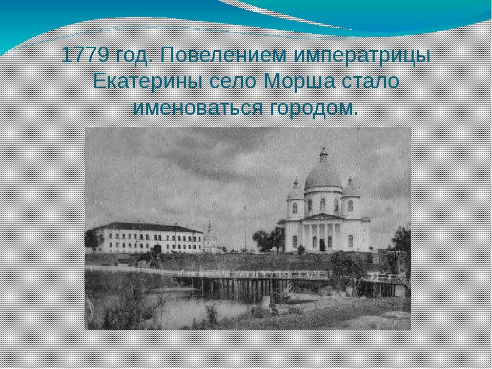 1779 год. Повелением императрицы Екатерины село Морша стало именоваться город...
