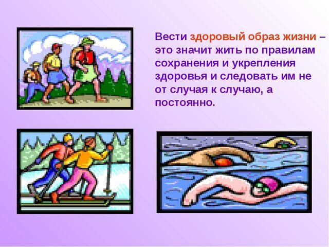Вести здоровый образ жизни – это значит жить по правилам сохранения и укрепле...