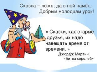 Сказка – ложь, да в ней намёк, Добрым молодцам урок! « Сказки, как старые дру