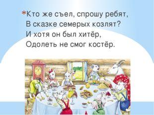 Кто же съел, спрошу ребят, В сказке семерых козлят? И хотя он был хитёр, Одол