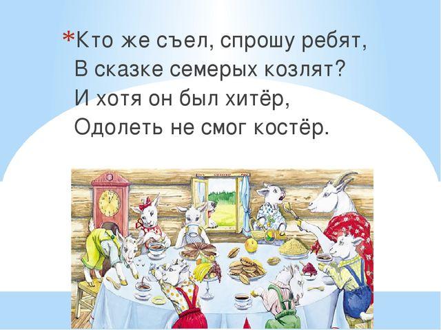Кто же съел, спрошу ребят, В сказке семерых козлят? И хотя он был хитёр, Одол...