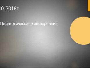 31.10.2016г Педагогическая конференция