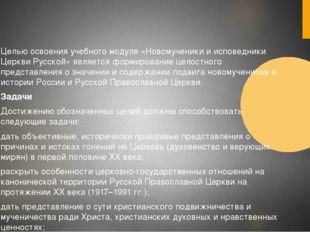 Целью освоения учебного модуля «Новомученики и исповедники Церкви Русской»