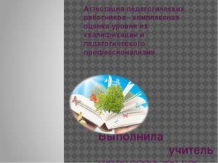 Аттестация педагогических работников - комплексная оценка уровня их квалифика