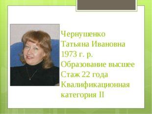 Чернушенко Татьяна Ивановна 1973 г. р. Образование высшее Стаж 22 года Квали