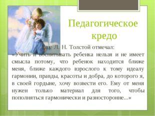 Педагогическое кредо  Еще Л. Н. Толстой отмечал:  «Учить и воспитывать