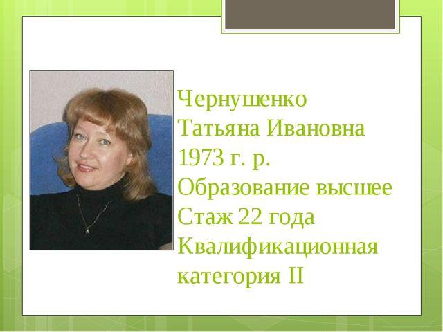 Чернушенко Татьяна Ивановна 1973 г. р. Образование высшее Стаж 22 года Квали...