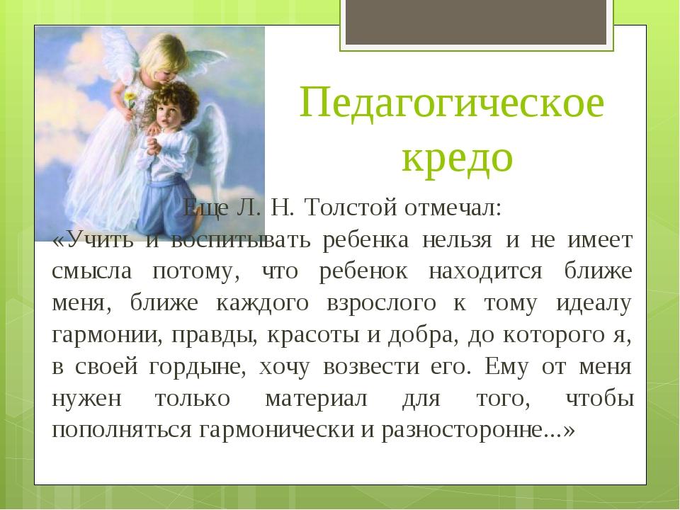 Педагогическое кредо  Еще Л. Н. Толстой отмечал:  «Учить и воспитывать...