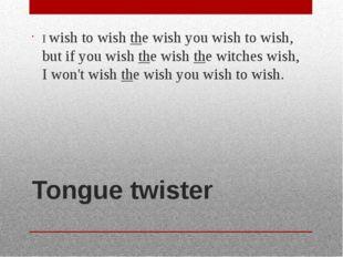 Tongue twister I wish to wish the wish you wish to wish, but if you wish the