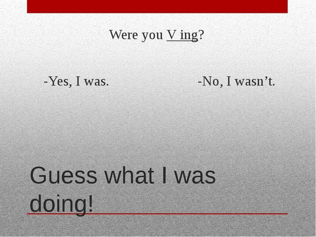 Guess what I was doing! Were you V ing? -Yes, I was. -No, I wasn't.