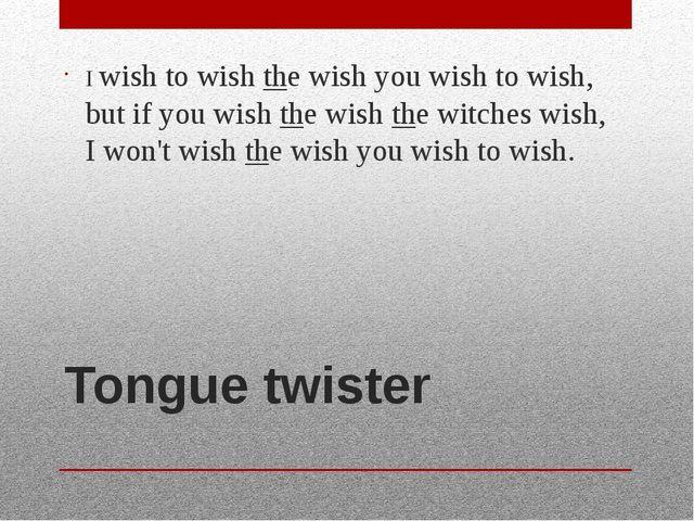 Tongue twister I wish to wish the wish you wish to wish, but if you wish the...
