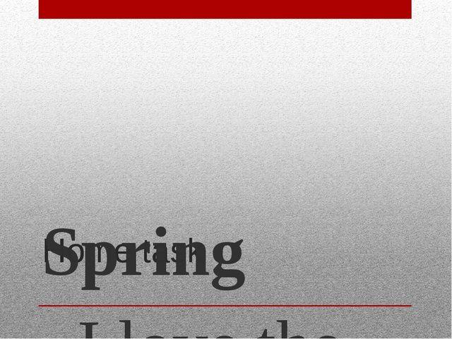 Home task Spring I love the spring (Я люблю весну) For every day. (За каждый...