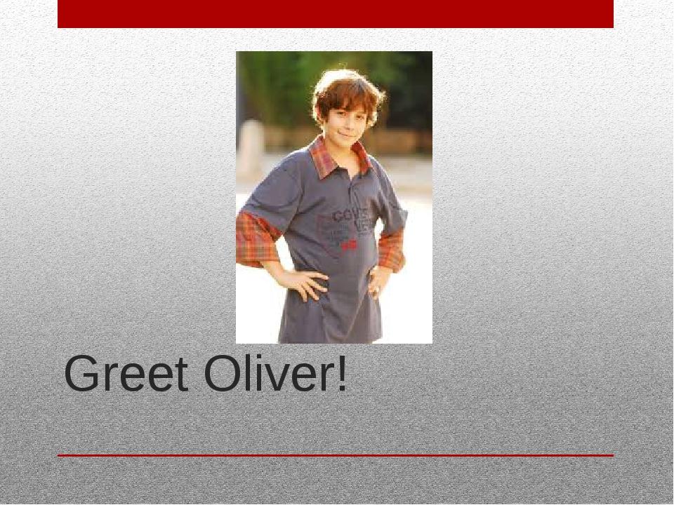 Greet Oliver!