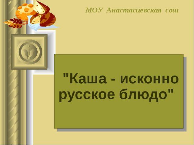 """""""Каша - исконно русское блюдо"""" МОУ Анастасиевская сош"""