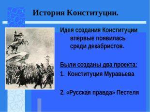Идея создания Конституции впервые появилась среди декабристов. Были созданы д